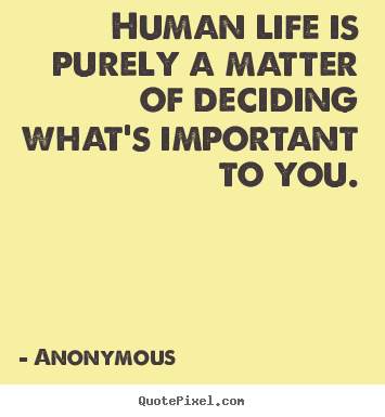 Quote about life - Human life is purely a matter of deciding what's important to..