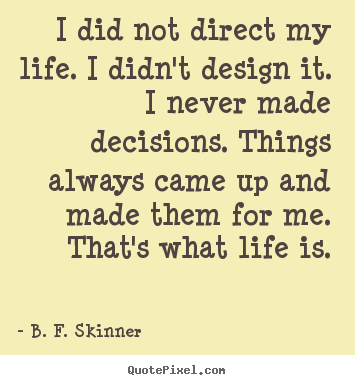 I did not direct my life. i didn't design it. i never made decisions... B. F. Skinner good life quotes