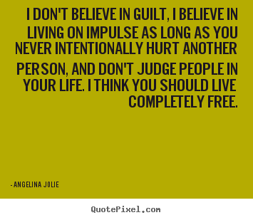 Quotes about life - I don't believe in guilt, i believe in living on impulse as..