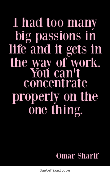 Create your own picture quotes about life - I had too many big passions in life and it gets..