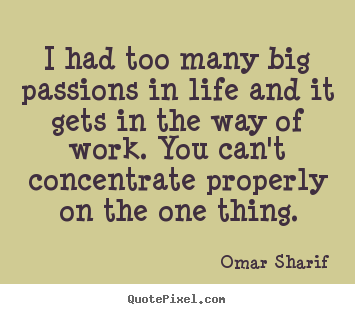 Quotes about life - I had too many big passions in life and it gets..