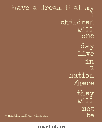 Martin Luther King, Jr. picture quote - I have a dream that my 4 children will one day live in a nation.. - Life quotes