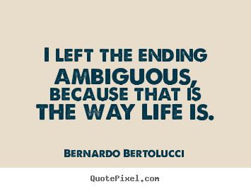 Create picture quote about life - I left the ending ambiguous, because that is the way life..