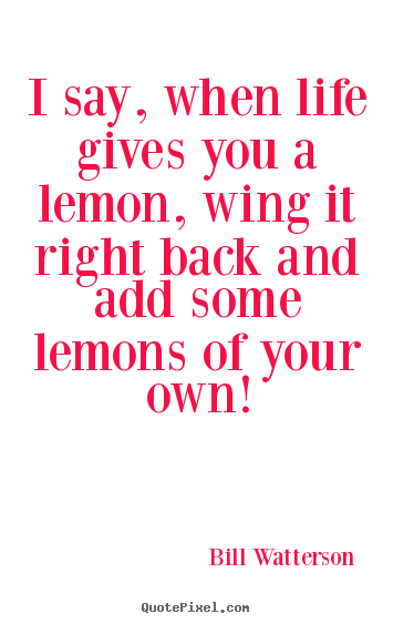 Life quote - I say, when life gives you a lemon, wing it right back and add..
