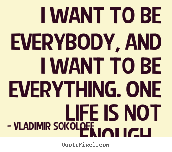 Quote about life - I want to be everybody, and i want to be everything...