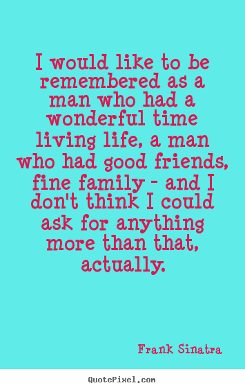 Quotes about life - I would like to be remembered as a man who had a wonderful..