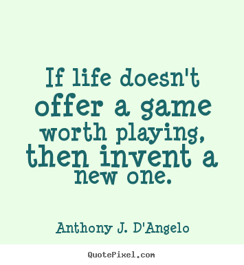 If life doesn't offer a game worth playing, then invent a new.. Anthony J. D'Angelo popular life quotes
