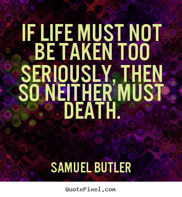 Life quote - If life must not be taken too seriously, then so neither..