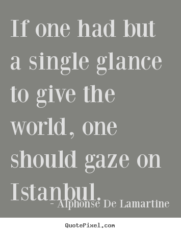 Alphonse De Lamartine picture quotes - If one had but a single glance to give the world,.. - Life quotes