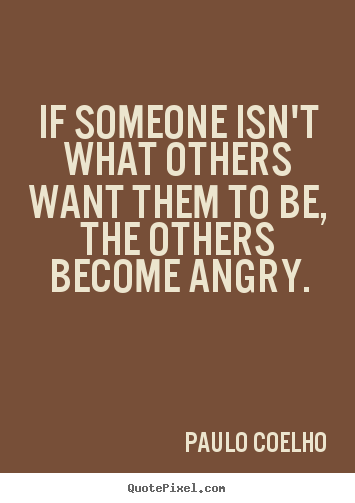 Paulo Coelho picture quote - If someone isn't what others want them to be, the others become angry. - Life quotes