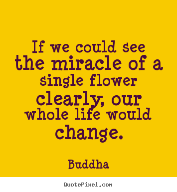 If we could see the miracle of a single flower clearly,.. Buddha popular life quote