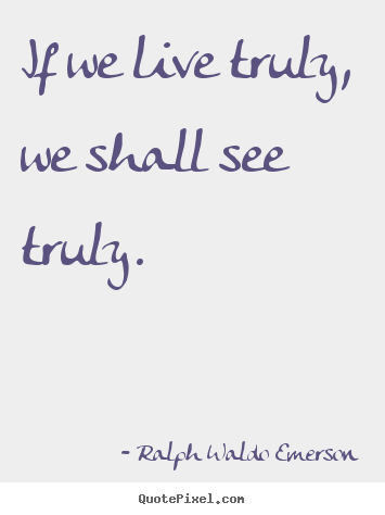 Ralph Waldo Emerson image quotes - If we live truly, we shall see truly. - Life quotes