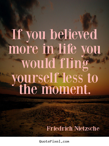 If you believed more in life you would fling yourself less to the moment. Friedrich Nietzsche top life quote