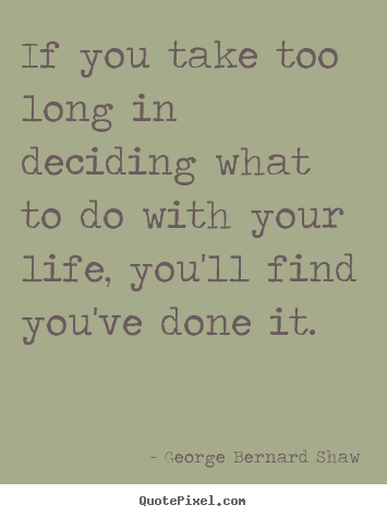 Design picture quote about life - If you take too long in deciding what to do with your..