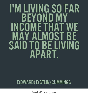 I'm living so far beyond my income that we may.. E(dward) E(stlin) Cummings popular life quotes