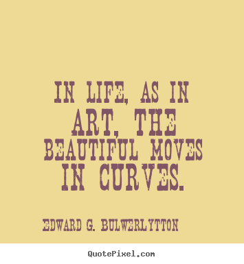 Life quote - In life, as in art, the beautiful moves in curves.