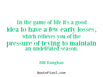 Bill Baughan Picture Quotes In The Game Of Life It S A Good Idea