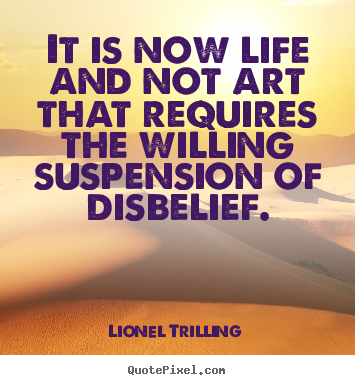 It is now life and not art that requires the willing.. Lionel Trilling  life quotes