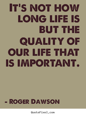 Quotes About Life   Itu0027s Not How Long Life Is But The Quality Of Our Life