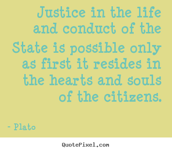 Create graphic picture quotes about life - Justice in the life and conduct of the state is..