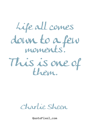 Life quote - Life all comes down to a few moments. this is..