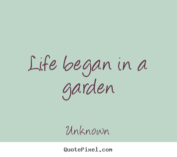 Life began in a garden Unknown famous life quotes