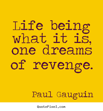 Life being what it is, one dreams of revenge. Paul Gauguin famous life quotes