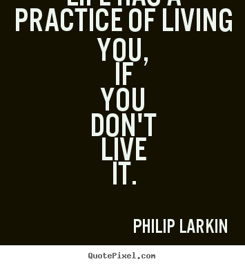 Quote about life - Life has a practice of living you, if you don't..