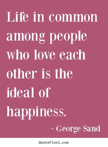 Sayings about life - Life in common among people who love each other is the ideal of happiness.