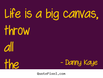 Life quotes - Life is a big canvas, throw all the paint on it you can.