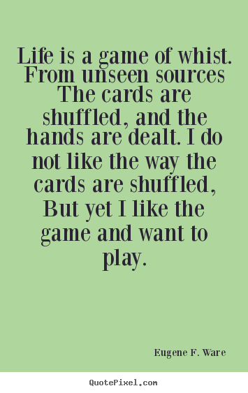 Eugene F. Ware picture quotes - Life is a game of whist. from unseen sources the cards are shuffled,.. - Life quote