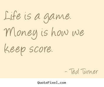 Quotes about life - Life is a game. money is how we keep score.