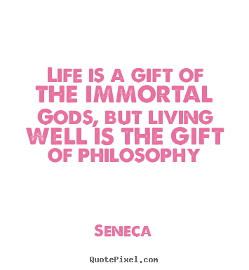 Seneca photo quotes - Life is a gift of the immortal gods, but living well is the gift of philosophy - Life quotes
