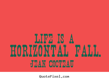 Quotes about life - Life is a horizontal fall.