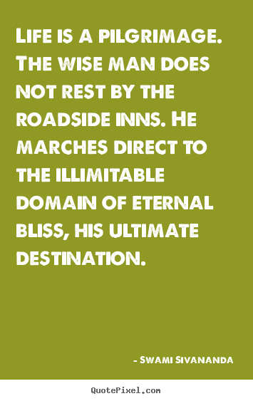Life is a pilgrimage. the wise man does not rest by the roadside.. Swami Sivananda famous life quotes