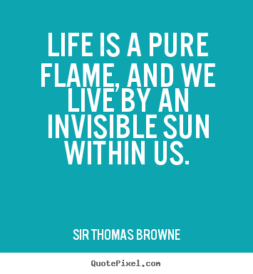 Sir Thomas Browne poster quote - Life is a pure flame, and we live by an invisible sun within us. - Life quotes