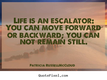 Life is an escalator: you can move forward or backward; you can.. Patricia Russell-McCloud great life quote