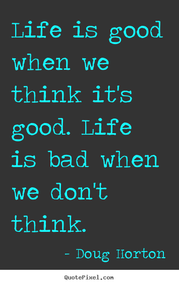 Life quotes - Life is good when we think it's good. life is bad..