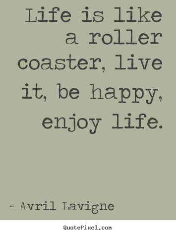 Avril Lavigne picture quotes - Life is like a roller coaster, live it, be.. - Life sayings