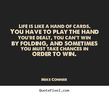 Life is like a hand of cards. you have to play the hand you're dealt,.. Mike Conner great life quotes