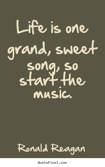 Attractive Life Is One Grand, Sweet Song, So Start The Music. Ronald Reagan Life