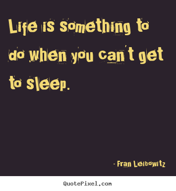 Create graphic picture quotes about life - Life is something to do when you can't get..