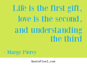 Sayings about life - Life is the first gift, love is the second, and understanding the third