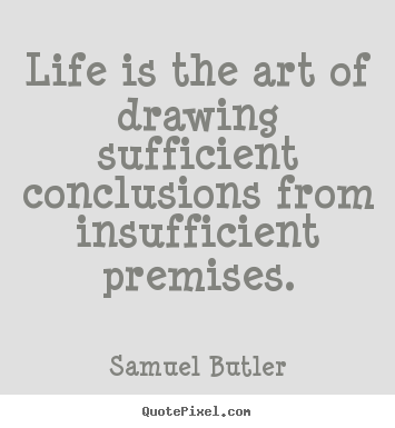 Life is the art of drawing sufficient conclusions.. Samuel Butler great life quotes