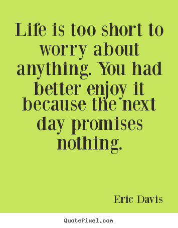 Life's Too Short Quotes | Life Is Too Short To Worry About Anything You Had Better Enjoy It