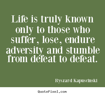Life quotes - Life is truly known only to those who suffer, lose,..
