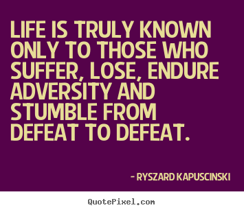 Ryszard Kapuscinski picture quotes - Life is truly known only to those who suffer, lose,.. - Life quotes