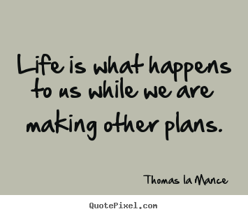 Thomas La Mance picture quotes - Life is what happens to us while we are making.. - Life quotes