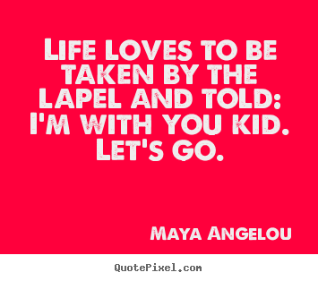Create picture quotes about life - Life loves to be taken by the lapel and told: i'm with you kid...