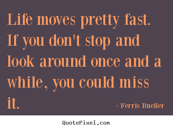 Nice Life Moves Pretty Fast. If You Donu0027t Stop And Look Around Once And. Ferris  Bueller Picture Quote ...